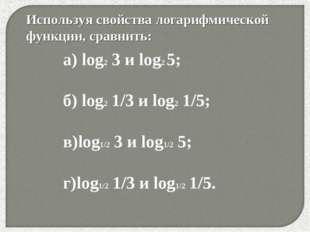 * Используя свойства логарифмической функции, сравнить: а) lоg2 3 и log2 5; б