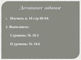 * Изучить п. 10 стр 90-94. 2. Выполнить:  I уровень: № 10.3 II уровень: №