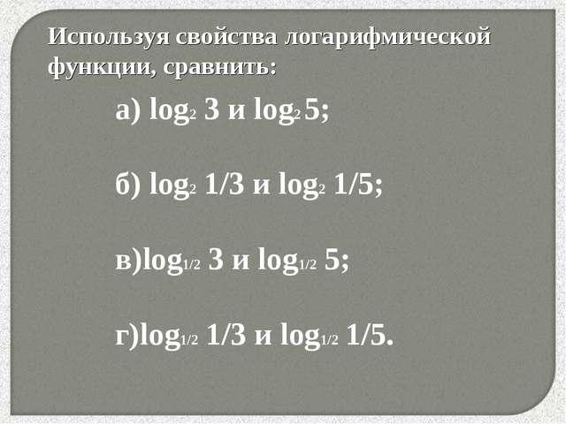 * Используя свойства логарифмической функции, сравнить: а) lоg2 3 и log2 5; б...