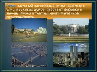 ГОРОД – крупный населённый пункт, где много улиц и высоких домов, работают фа