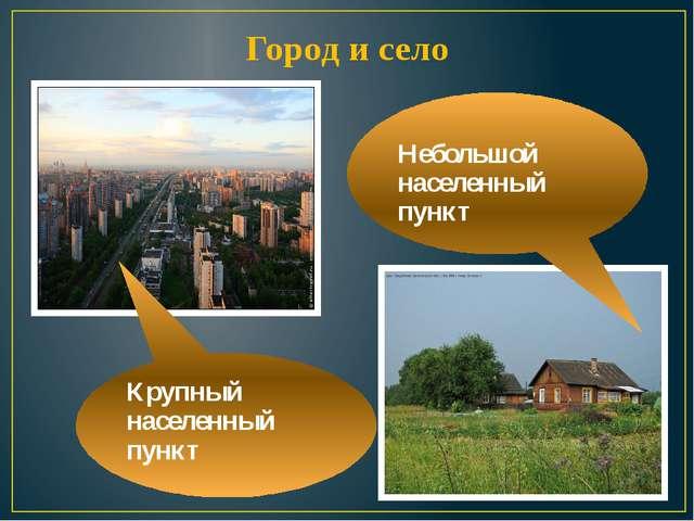 Город и село Крупный населенный пункт  Небольшой населенный пункт