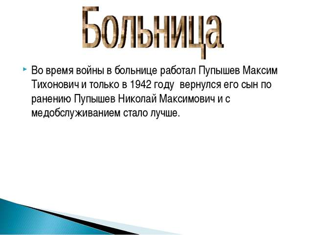 Во время войны в больнице работал Пупышев Максим Тихонович и только в 1942 го...