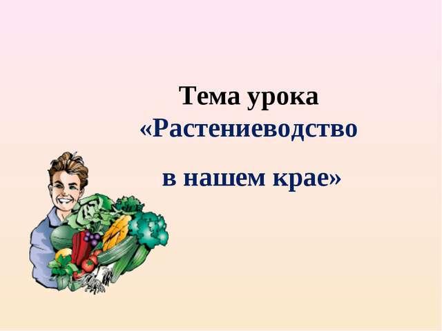 Тема урока «Растениеводство в нашем крае»