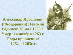 Александр Ярославич (Феодорович) Невский Родился: 30 мая 1220 г. Умер: 14 ноя