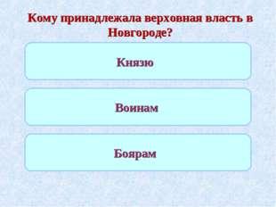 Кому принадлежала верховная власть в Новгороде? Князю Воинам Боярам