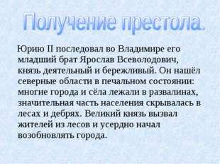 Юрию II последовал во Владимире его младший брат Ярослав Всеволодович, князь