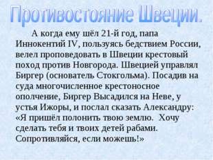 А когда ему шёл 21-й год, папа Иннокентий IV, пользуясь бедствием России, ве