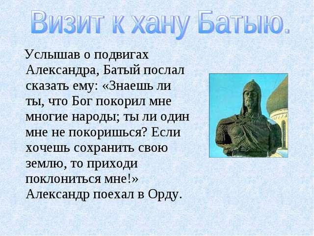 Услышав о подвигах Александра, Батый послал сказать ему: «Знаешь ли ты, что...