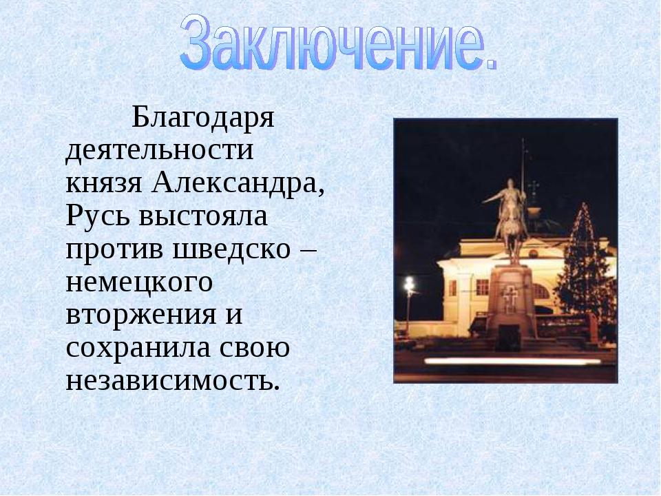 Благодаря деятельности князя Александра, Русь выстояла против шведско – неме...