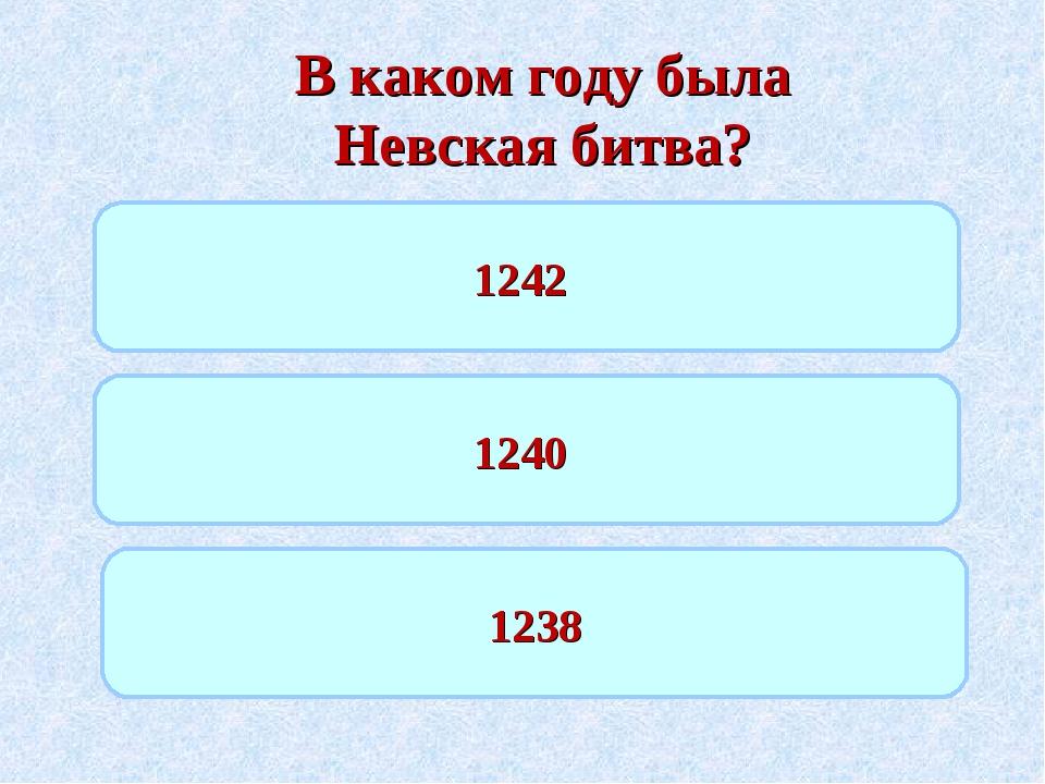 В каком году была Невская битва? 1242 1240 1238