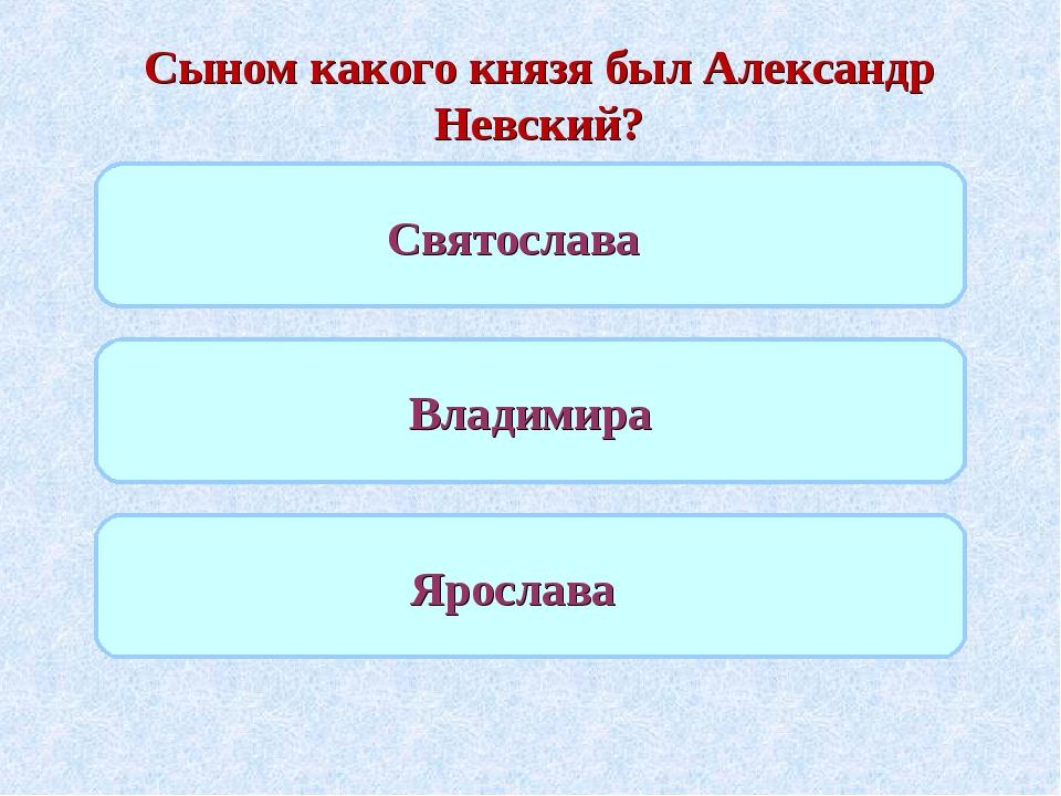 Сыном какого князя был Александр Невский? Святослава Владимира Ярослава