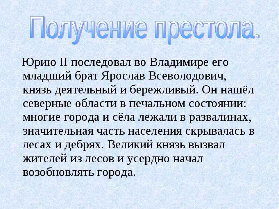 Юрию II последовал во Владимире его младший брат Ярослав Всеволодович, князь...