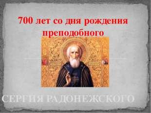СЕРГИЯ РАДОНЕЖСКОГО 700 лет со дня рождения преподобного