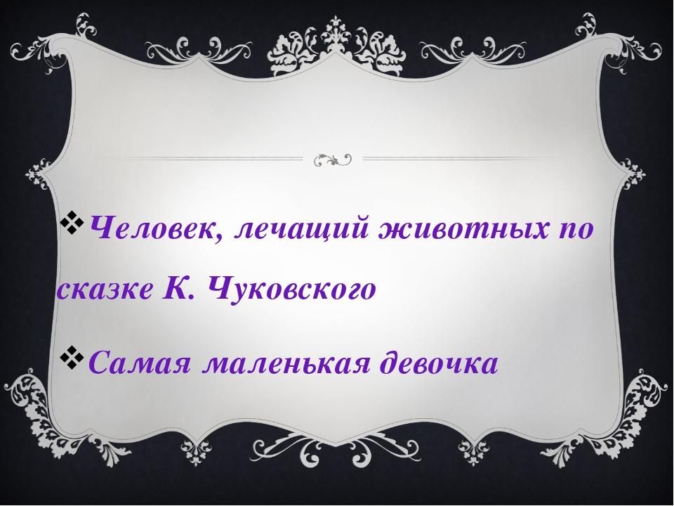 Человек, лечащий животных по сказке К. Чуковского Самая маленькая девочка
