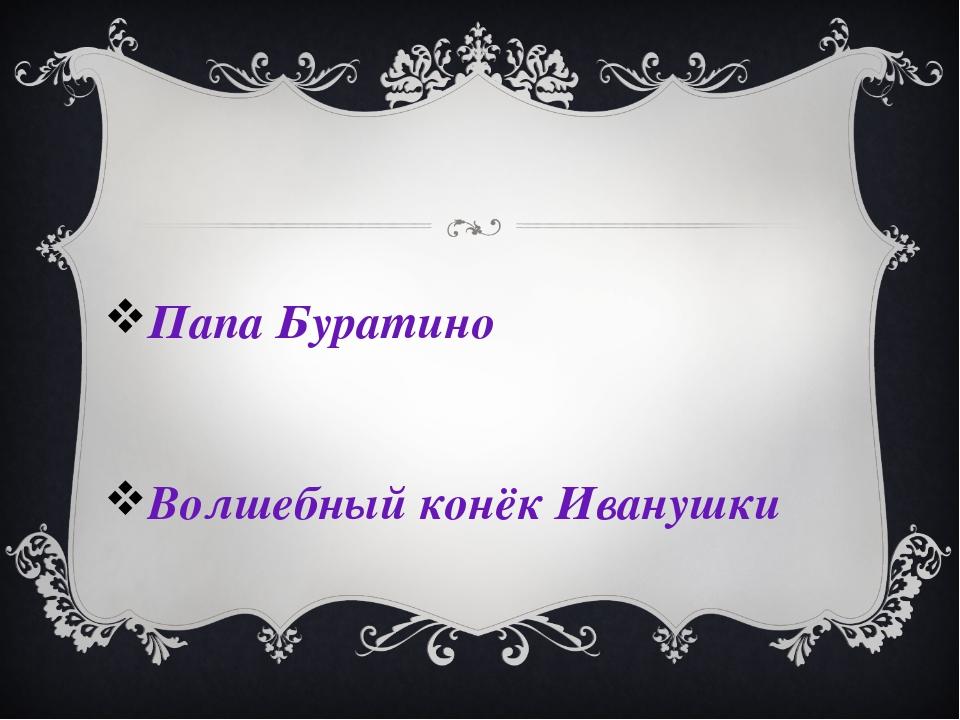 Папа Буратино Волшебный конёк Иванушки
