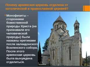 Почему армянская церковь отделена от католической и православной церквей? Мон