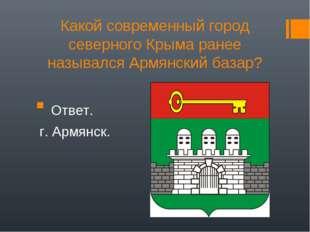 Какой современный город северного Крыма ранее назывался Армянский базар? Отве