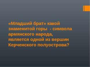 «Младший брат» какой знаменитой горы - символа армянского народа, является од