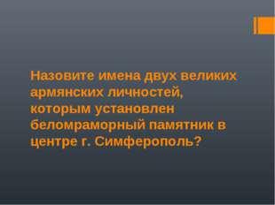 Назовите имена двух великих армянских личностей, которым установлен беломрамо