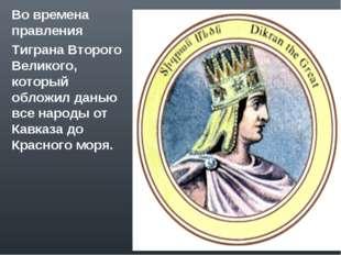 Во времена правления Тиграна Второго Великого, который обложил данью все наро