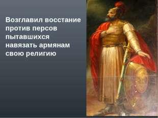Возглавил восстание против персов пытавшихся навязать армянам свою религию