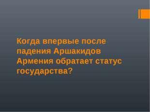 Когда впервые после падения Аршакидов Армения обратает статус государства?