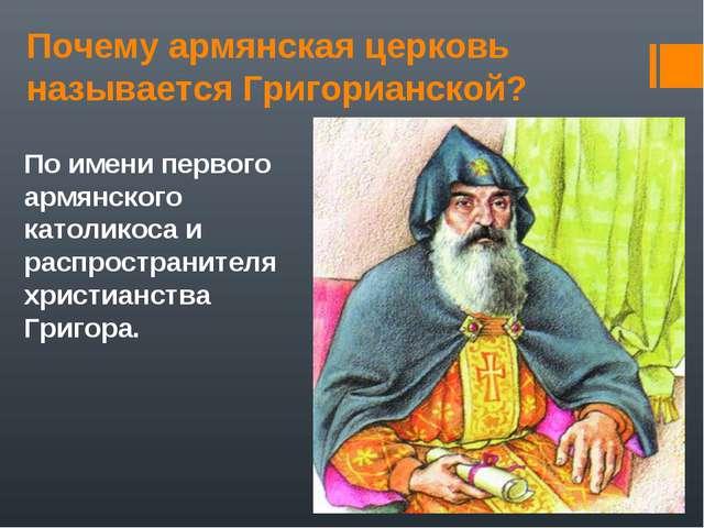 Почему армянская церковь называется Григорианской? По имени первого армянског...