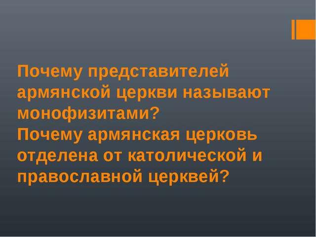 Почему представителей армянской церкви называют монофизитами? Почему армянска...