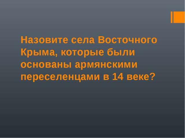 Назовите села Восточного Крыма, которые были основаны армянскими переселенцам...