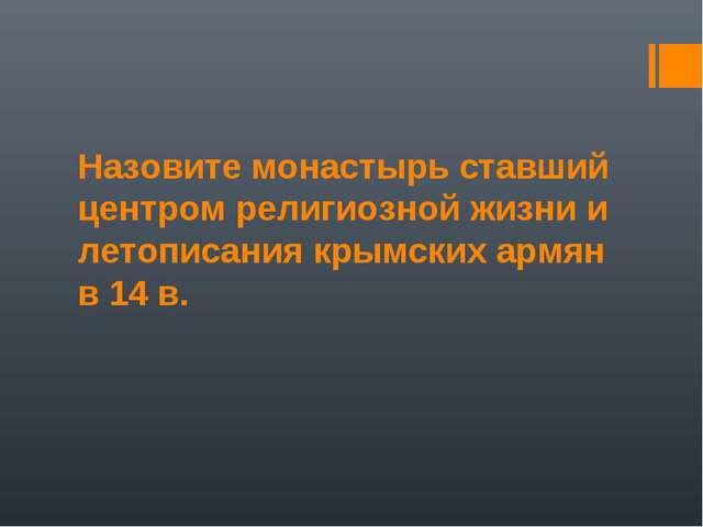 Назовите монастырь ставший центром религиозной жизни и летописания крымских а...