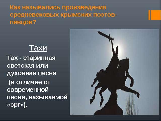 Как назывались произведения средневековых крымских поэтов-певцов? Тахи Тах -...