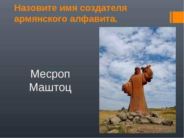 Назовите имя создателя армянского алфавита. Месроп Маштоц