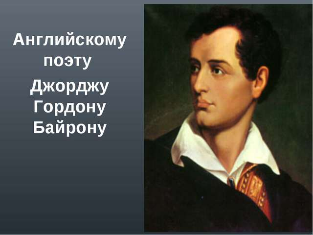 Английскому поэту Джорджу Гордону Байрону