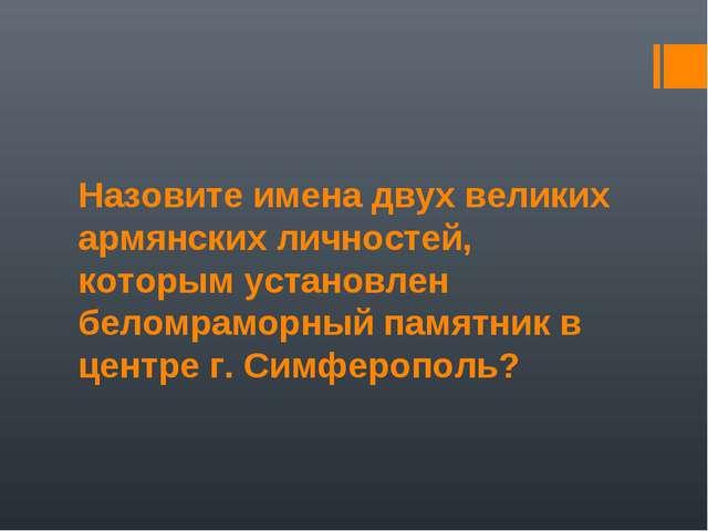 Назовите имена двух великих армянских личностей, которым установлен беломрамо...