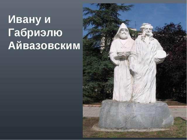 Ивану и Габриэлю Айвазовским