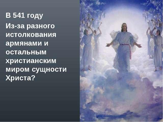 В 541 году Из-за разного истолкования армянами и остальным христианским миром...