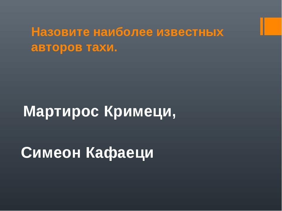 Назовите наиболее известных авторов тахи. Мартирос Кримеци, Симеон Кафаеци