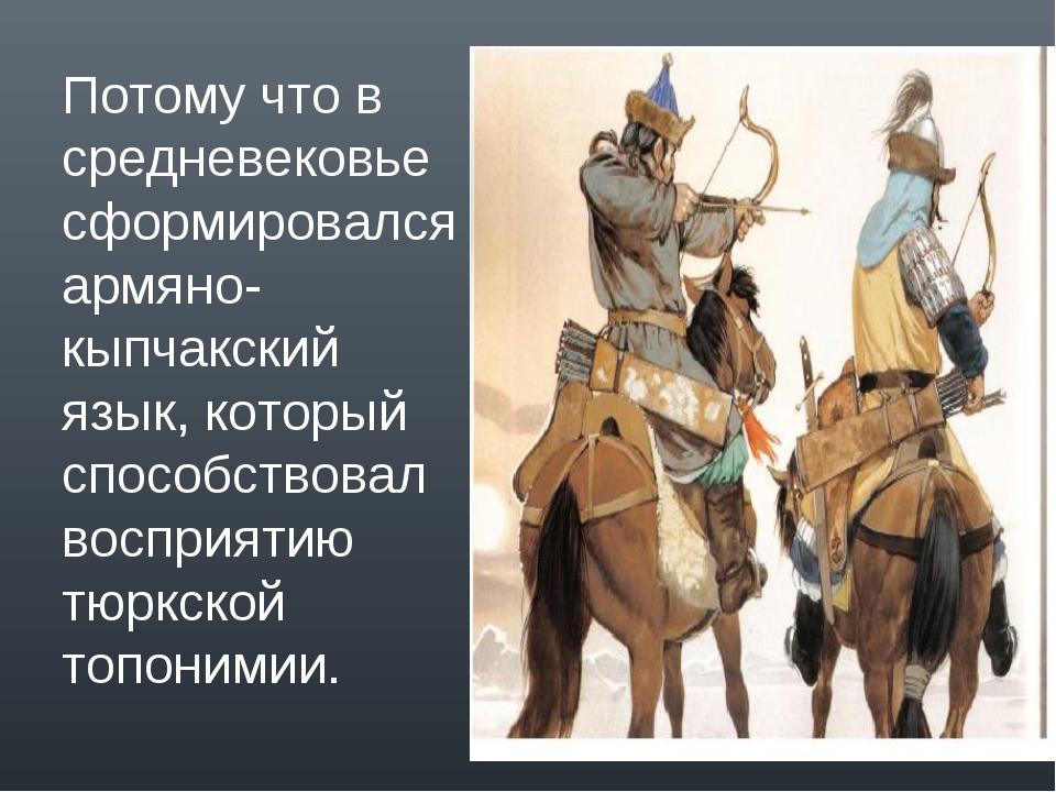 Потому что в средневековье сформировался армяно-кыпчакский язык, который спос...