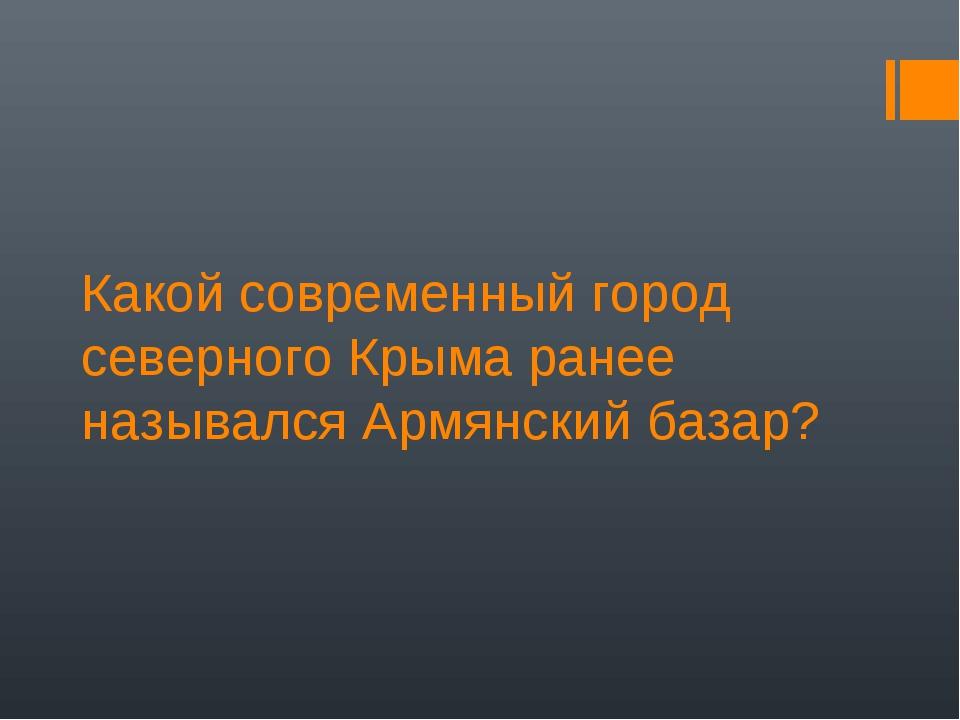 Какой современный город северного Крыма ранее назывался Армянский базар?