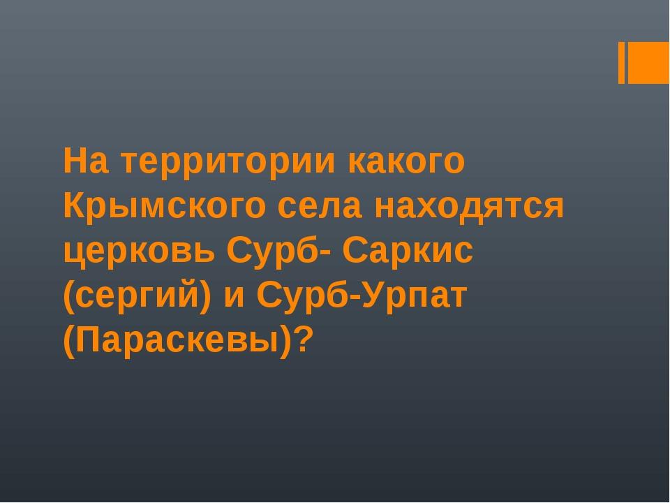 На территории какого Крымского села находятся церковь Сурб- Саркис (сергий) и...