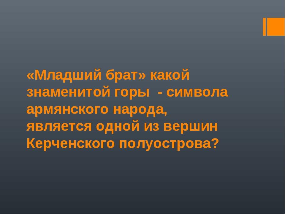 «Младший брат» какой знаменитой горы - символа армянского народа, является од...