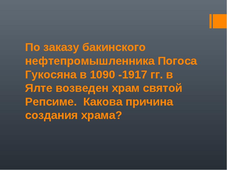 По заказу бакинского нефтепромышленника Погоса Гукосяна в 1090 -1917 гг. в Ял...