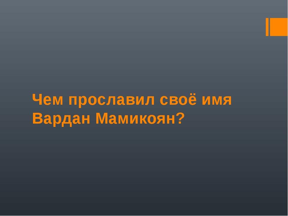 Чем прославил своё имя Вардан Мамикоян?