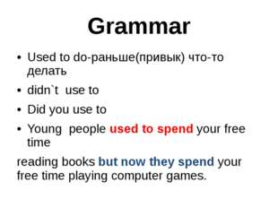 Grammar Used to do-раньше(привык) что-то делать didn`t use to Did you use to