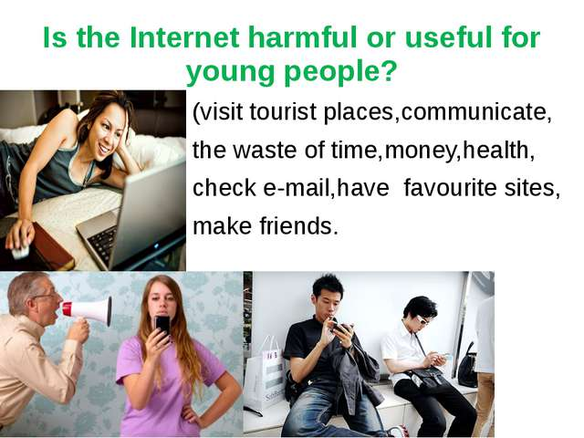Is the Internet harmful or useful for young people? (visit tourist places,com...