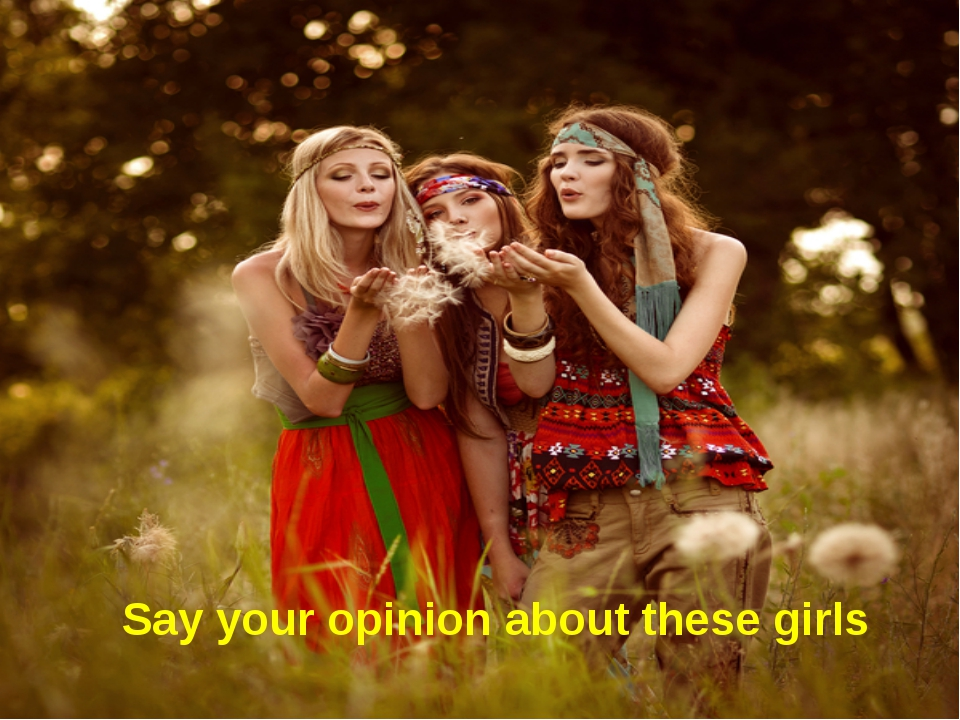 Say your opinion about these girls