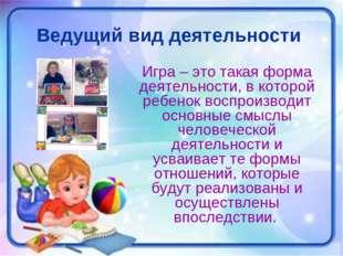 Ведущий вид деятельности Игра – это такая форма деятельности, в которой ребен