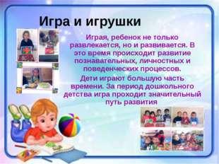 Игра и игрушки Играя, ребенок не только развлекается, но и развивается. В это