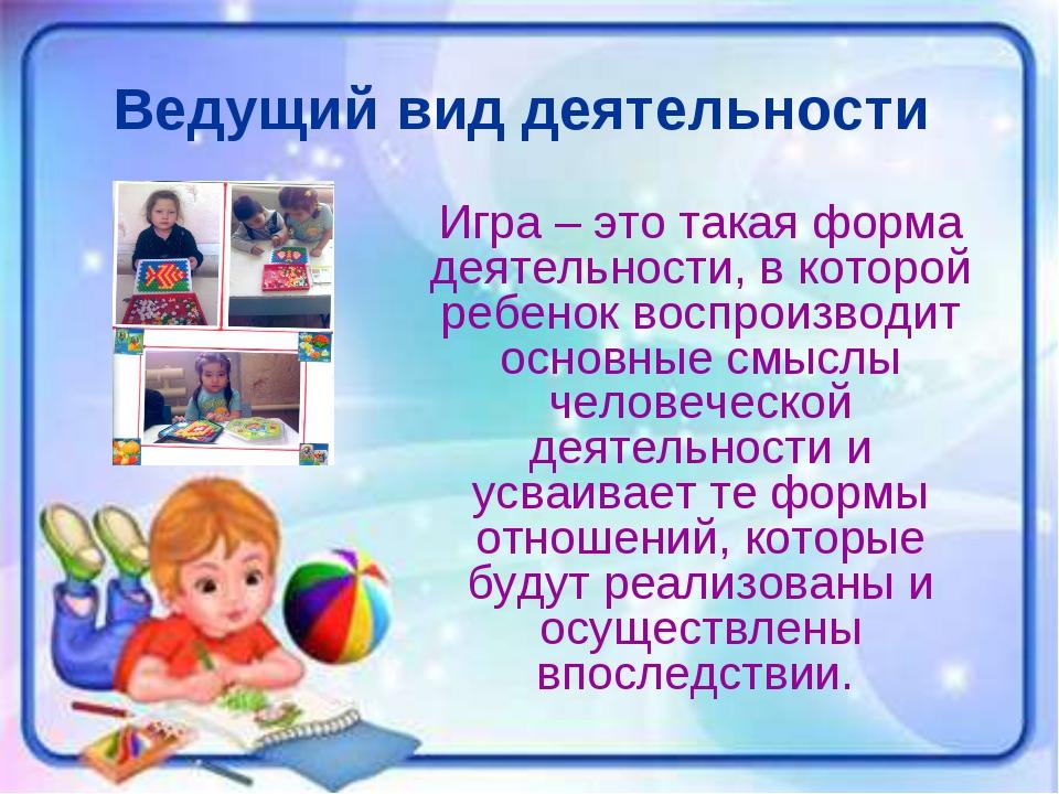 Ведущий вид деятельности Игра – это такая форма деятельности, в которой ребен...
