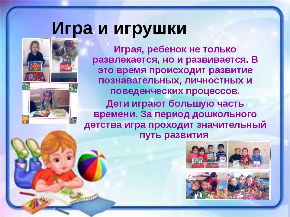 Игра и игрушки Играя, ребенок не только развлекается, но и развивается. В это...